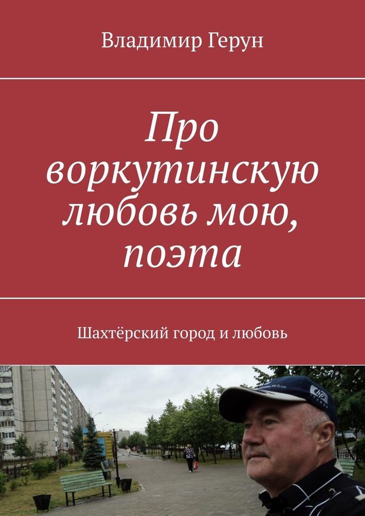 Владимир Герун Про воркутинскую любовь мою, поэта. Шахтёрский город илюбовь