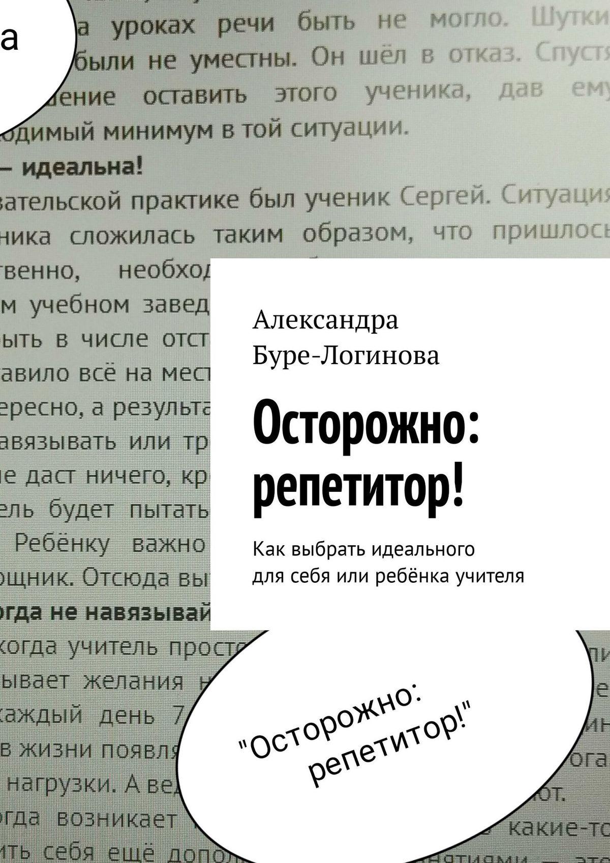 Александра Буре-Логинова Осторожно: репетитор! Как выбрать идеального для себя или ребёнка учителя