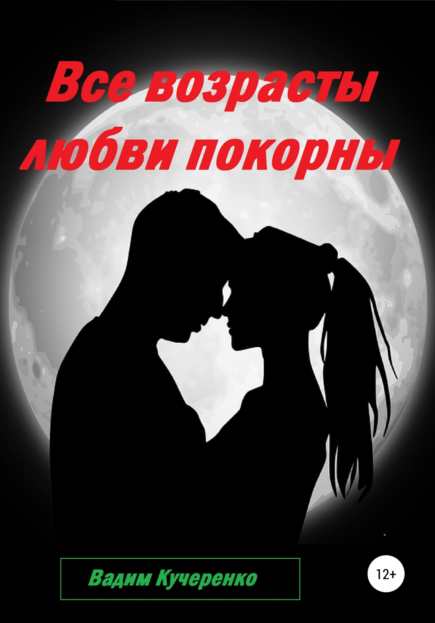 Вадим Иванович Кучеренко Все возрасты любви покорны хаит а любви все возрасты покорны