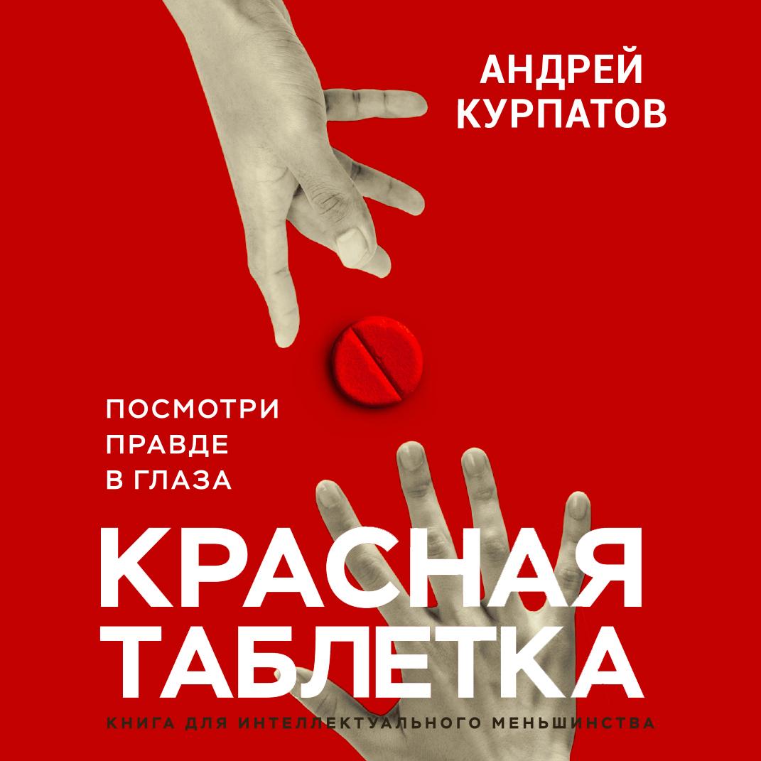 Андрей Курпатов Красная таблетка. Посмотри правде в глаза курпатов а красная таблетка посмотри правде в глаза