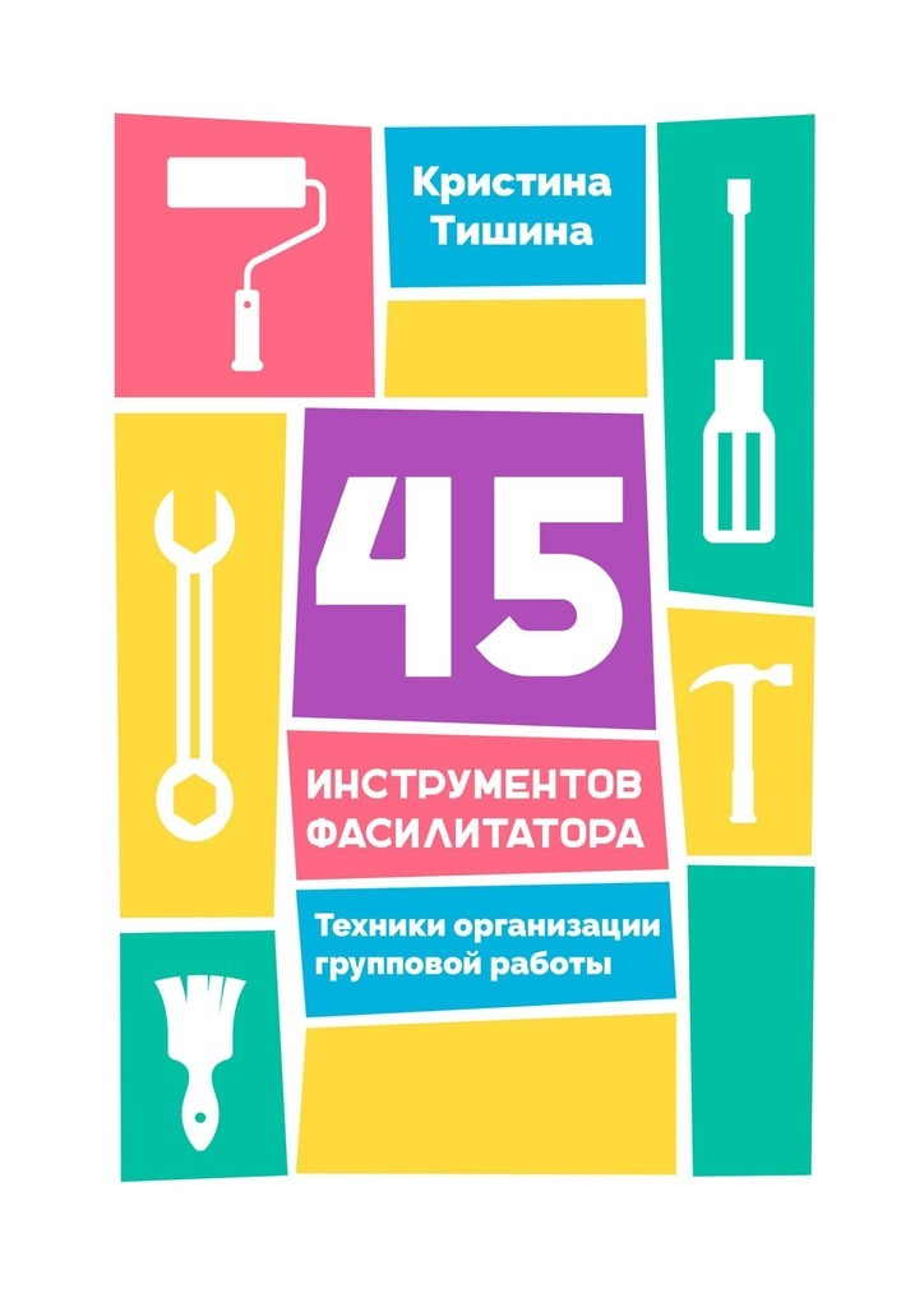 Кристина Тишина 45 инструментов фасилитатора. Техники организации групповой работы