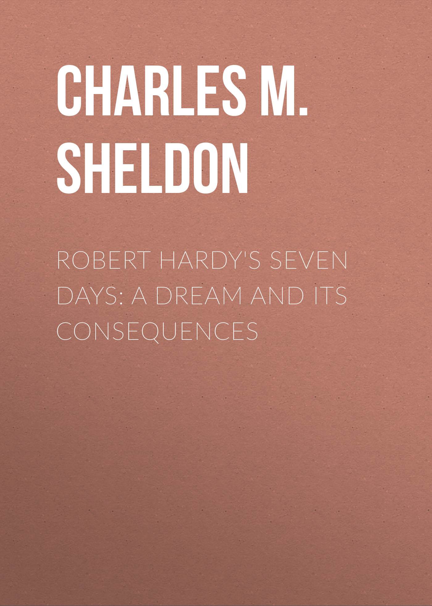 Charles M. Sheldon Robert Hardy's Seven Days: A Dream and Its Consequences
