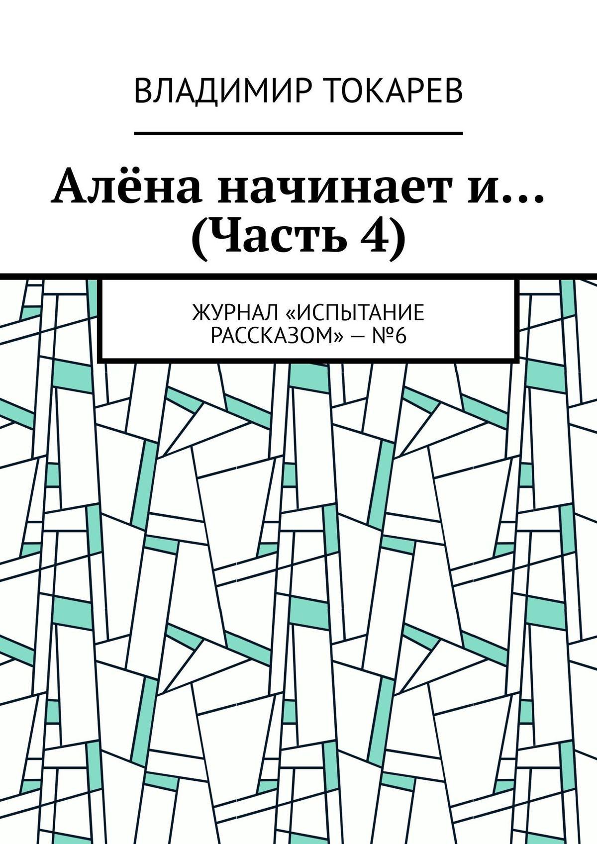 Владимир Токарев Алёна начинает и… (Часть 4). Журнал «Испытание рассказом»–№6 цены