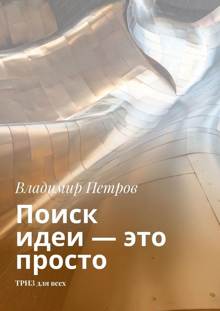 Владимир Петров Поиск идеи – это просто. ТРИЗ длявсех петров в простейшие приемы изобретательства общие принципы получения идей 4 способа получения новых идей