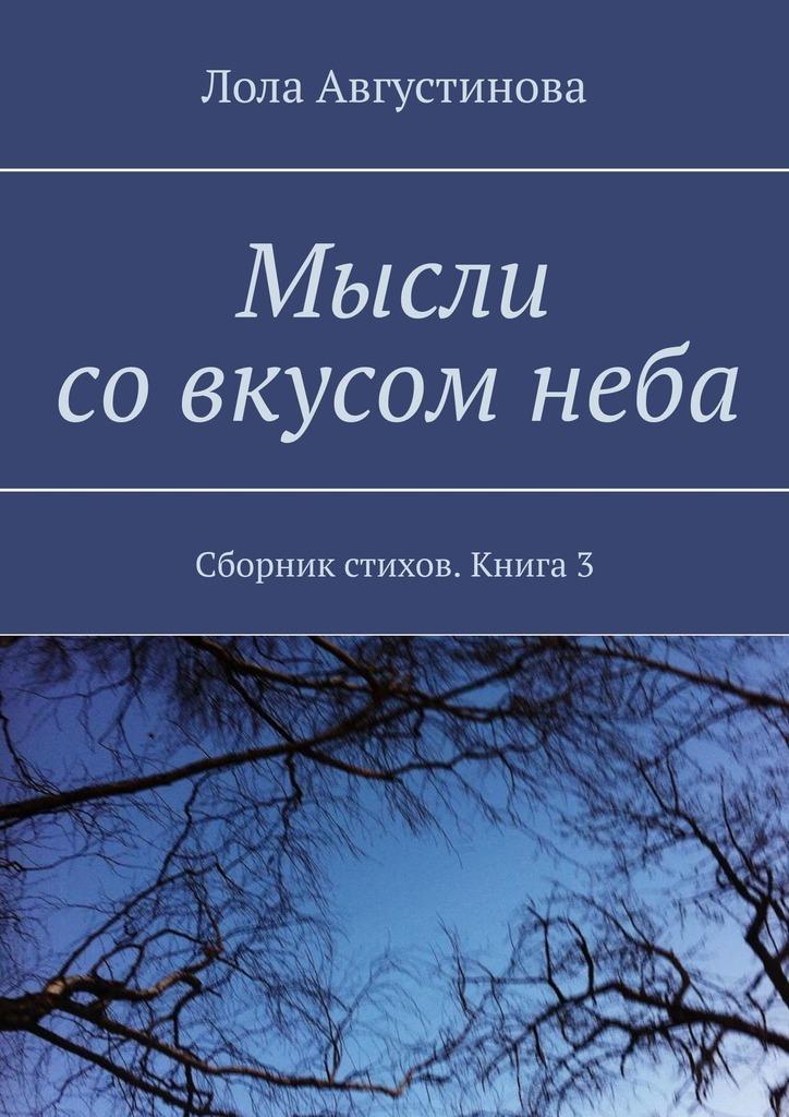 Лола Августинова Мысли совкусомнеба. Сборник стихов. Книга3 цена и фото