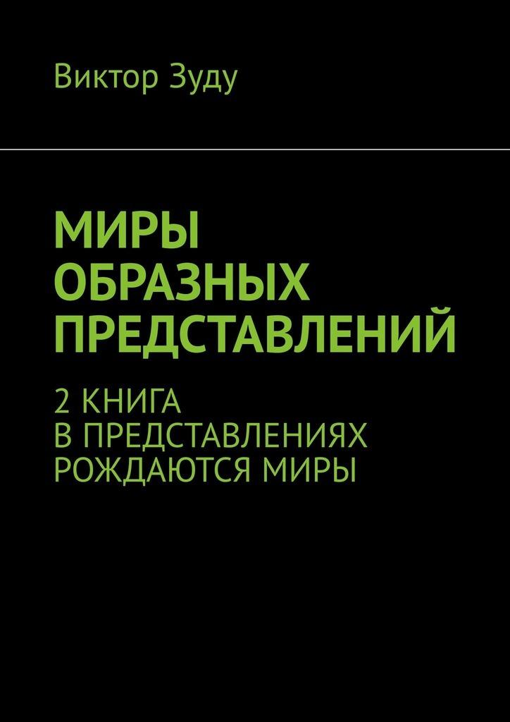 Виктор Зуду Миры образных представлений. 2 книга. В представлениях рождаются миры олейник с я нарисую храм стихотворения
