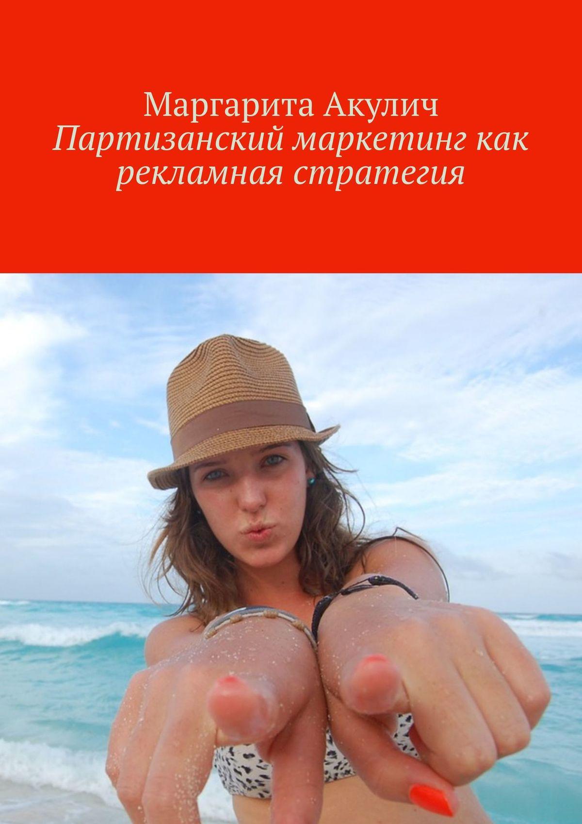 Маргарита Акулич Партизанский маркетинг как рекламная стратегия левитас а больше денег от вашего бизнеса партизанский маркетинг в действии