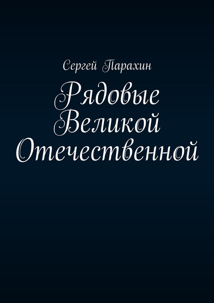 Сергей Парахин Рядовые Великой Отечественной