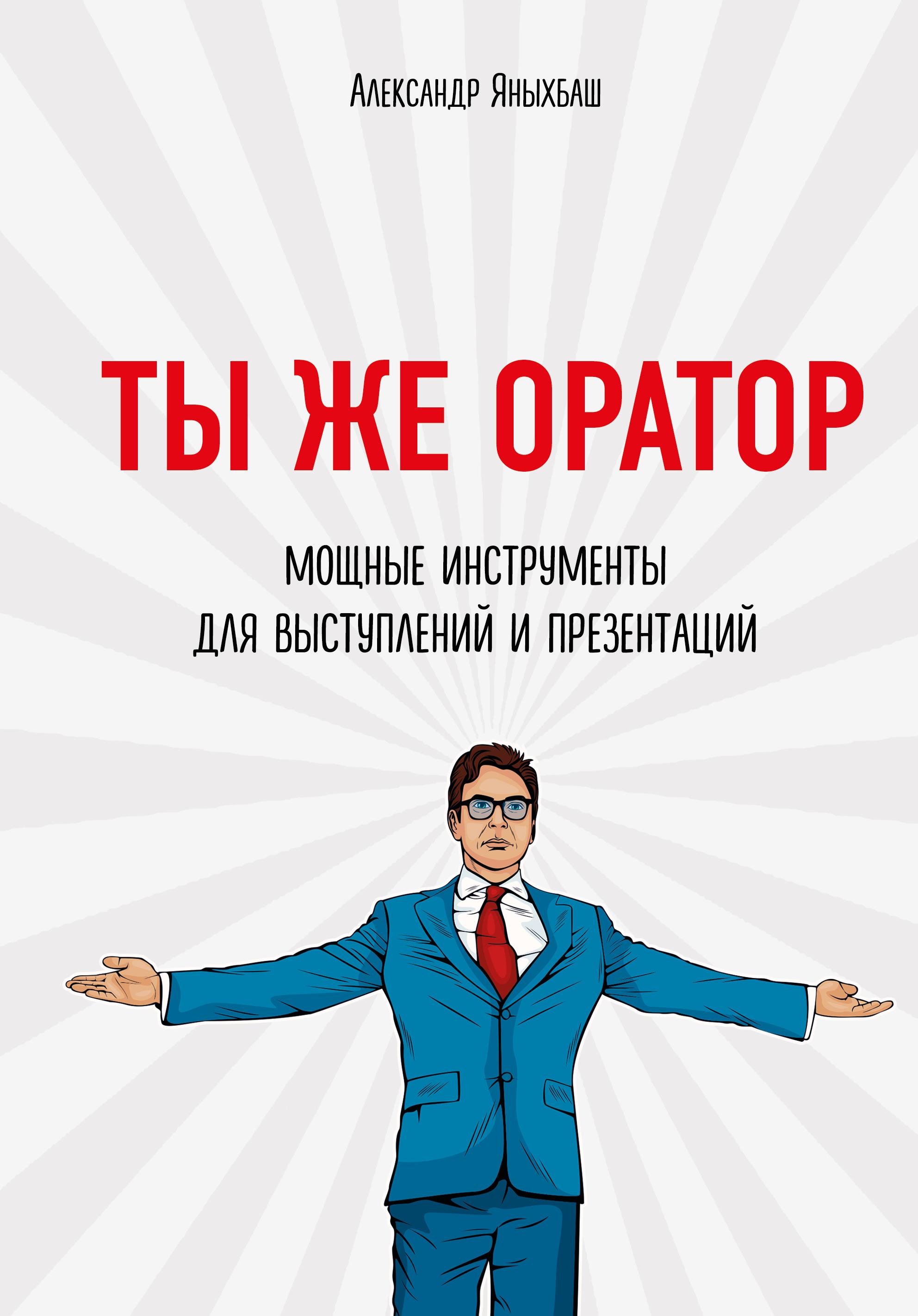 Александр Яныхбаш Ты же оратор. Мощные инструменты для выступлений и презентаций