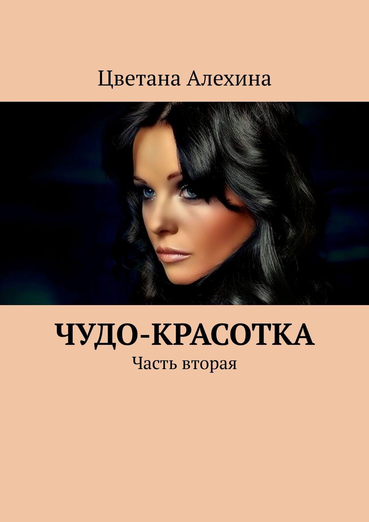 Цветана Сергеевна Алехина Чудо-красотка. Часть вторая цветана алехина чудо красотка