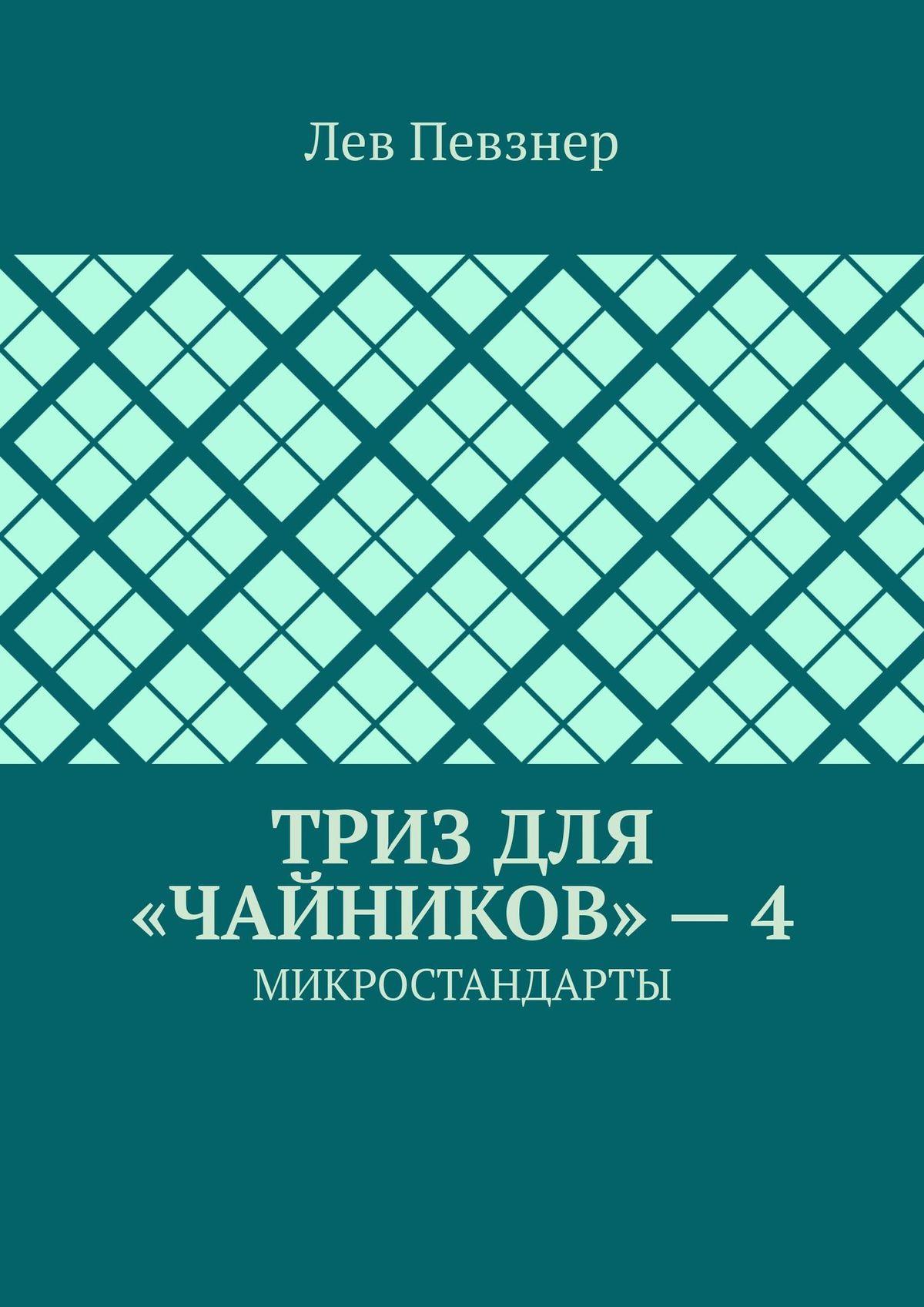 Лев Певзнер ТРИЗ для «чайников» – 4. Микростандарты певзнер л приемы устранения технических противоречий триз для чайников