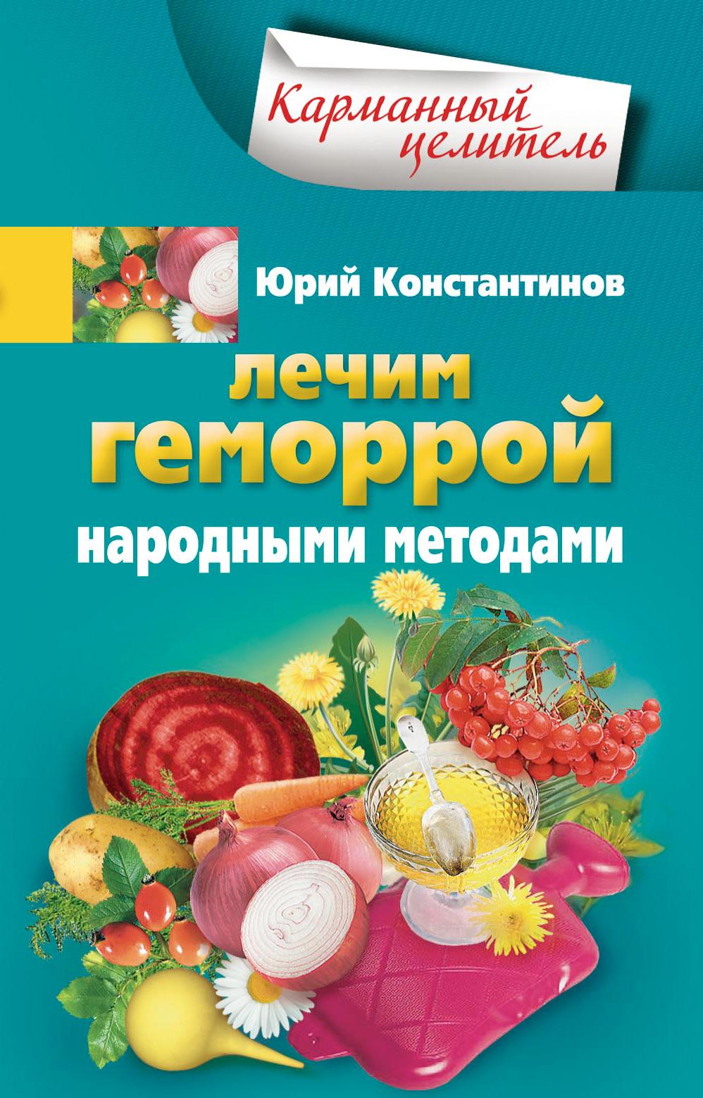 Юрий Константинов Лечим геморрой народными методами константинов ю боремся с анемией народными методами