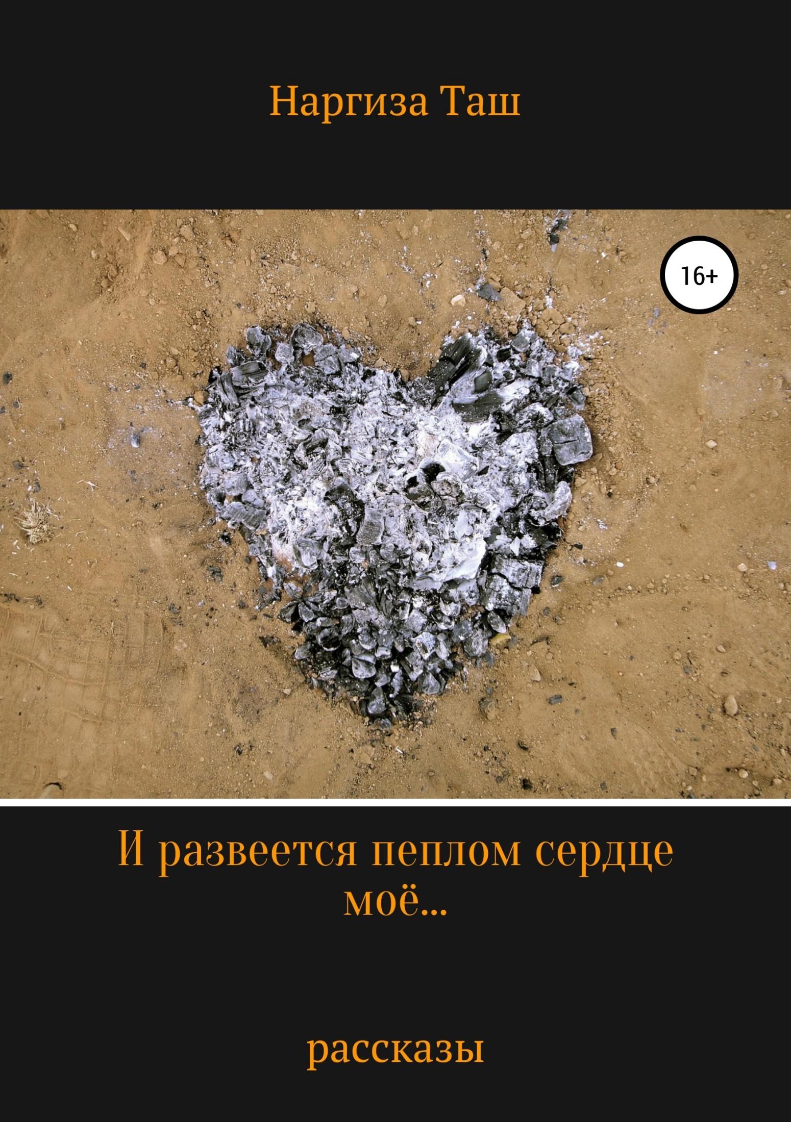 Наргиза Таш И развеется пеплом сердце моё… алексей николаевич загуляев три рассказа жизнь где то рядом…