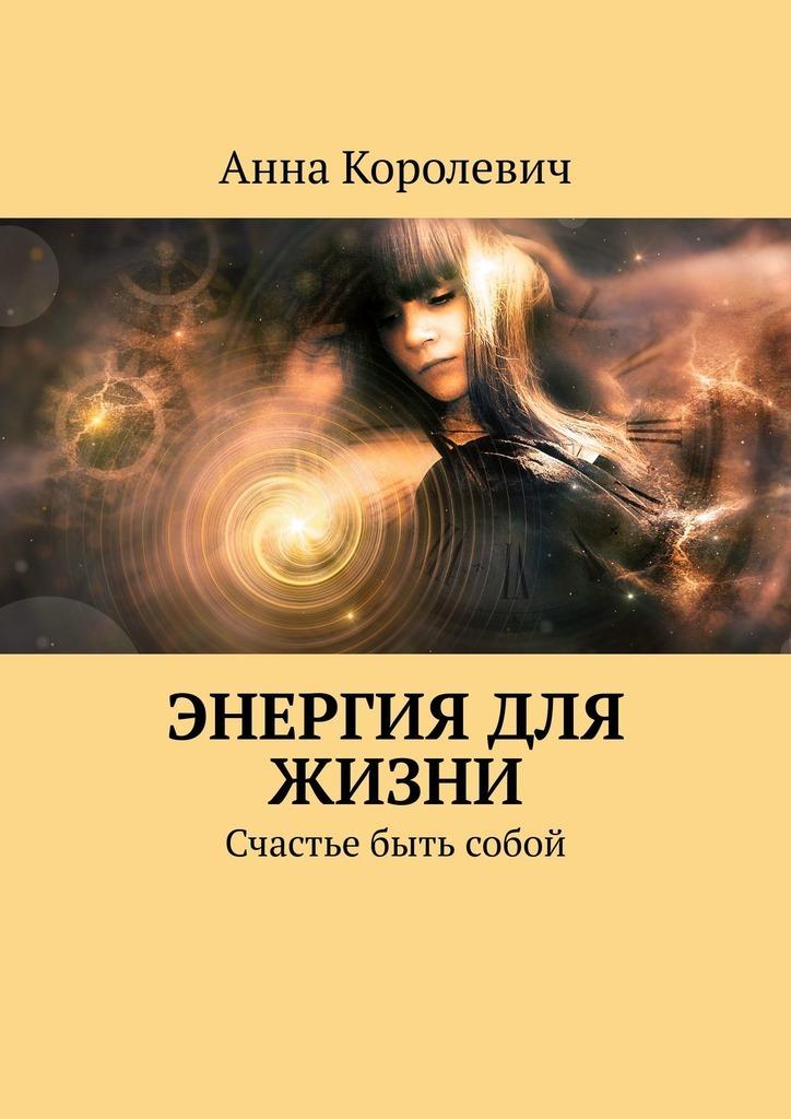 Анна Королевич Энергия для жизни. Счастье быть собой цена