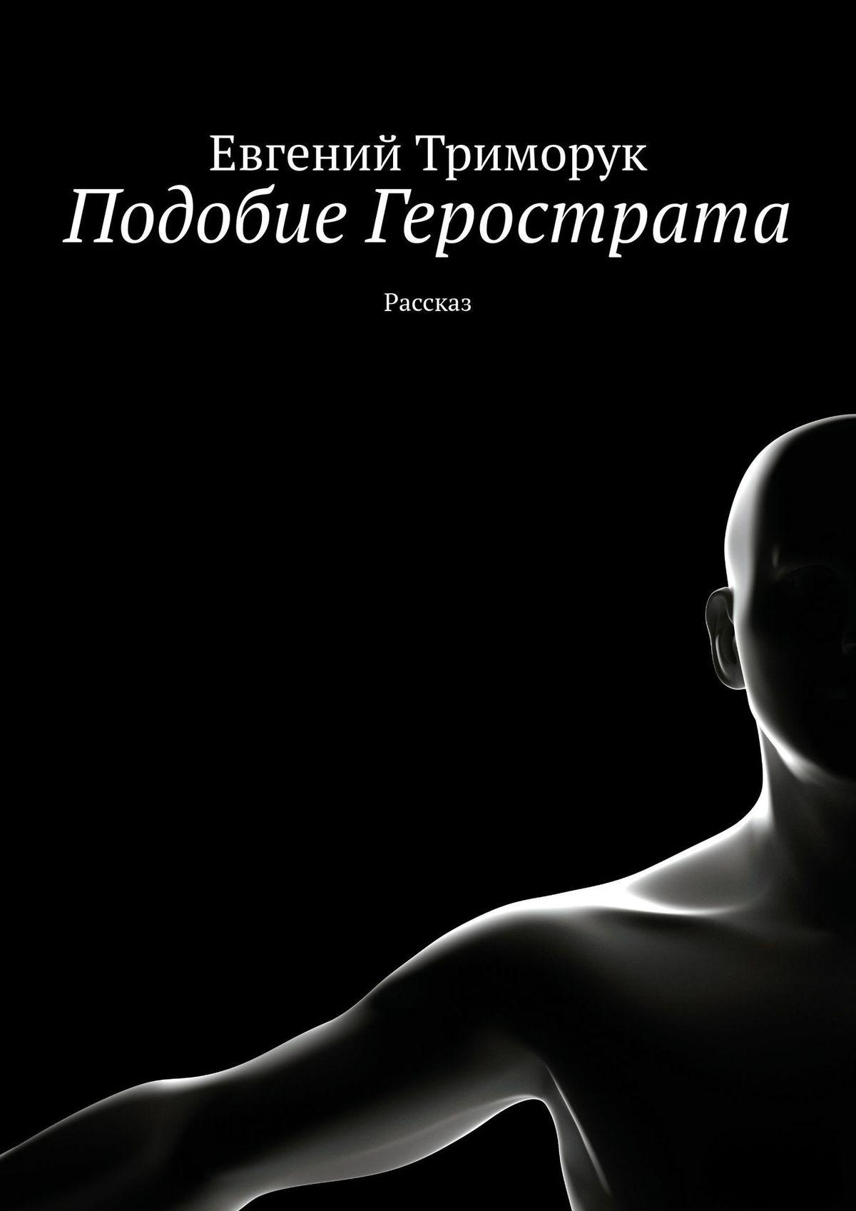 Евгений Триморук Подобие Герострата. Рассказ евгений триморук текст несколько невообразимых переходов восне