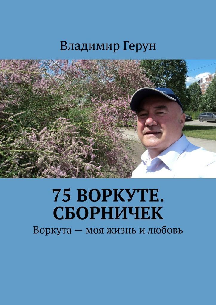 Владимир Герун 75 Воркуте. Сборничек. Воркута– моя жизнь илюбовь