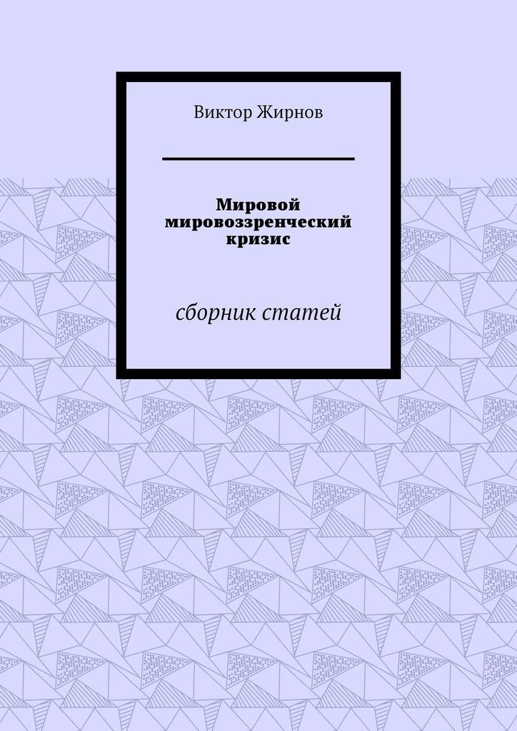 Виктор Жирнов Мировой мировоззренческий кризис. Сборник статей сборник о боге – cпасителе мира