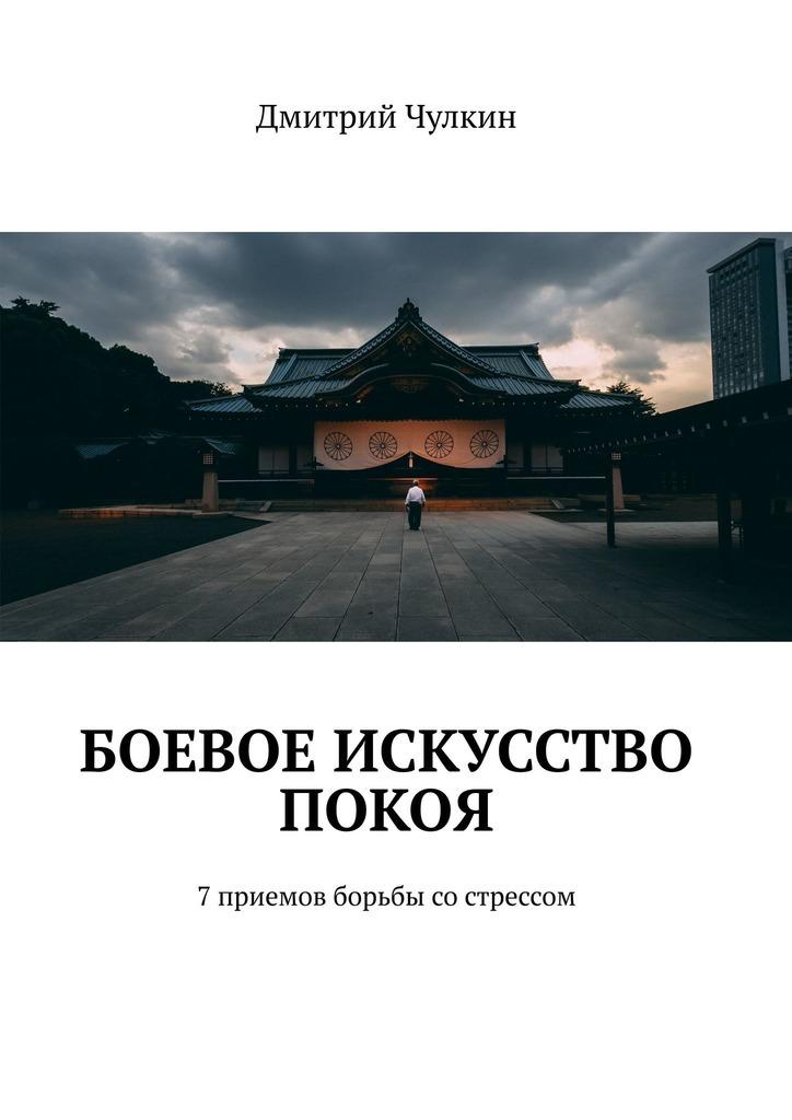 Дмитрий Чулкин Боевое искусство покоя. 7приемов борьбы сострессом
