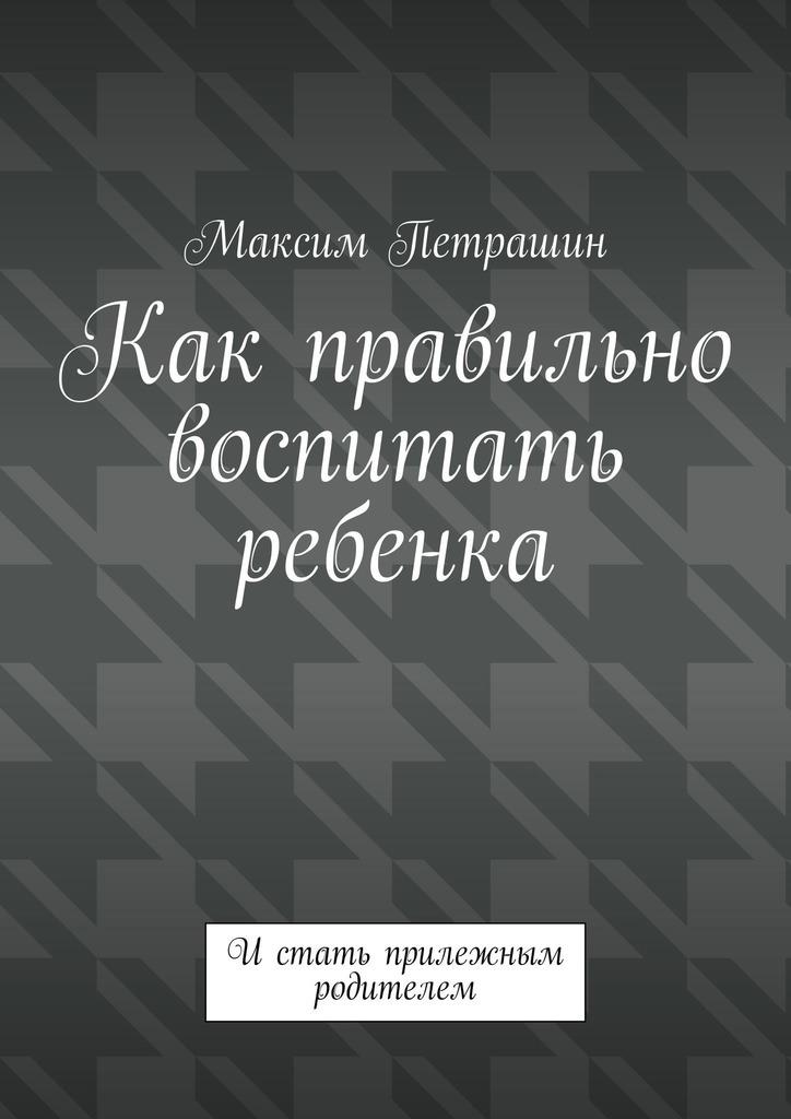 Фото - Максим Петрашин Как правильно воспитать ребенка. Истать прилежным родителем развив пособие книга как воспитать ребенка добрым