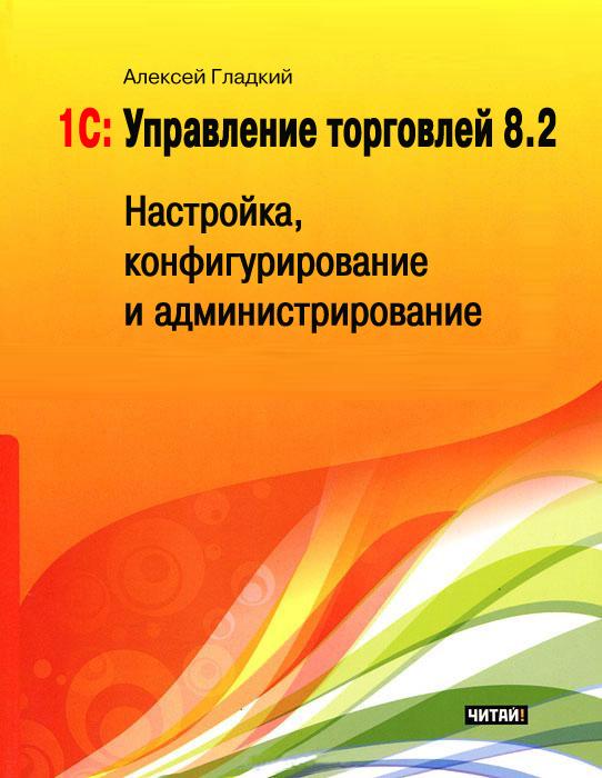 все цены на Алексей Гладкий 1С: Управление торговлей 8.2. Настройка, конфигурирование и администрирование онлайн