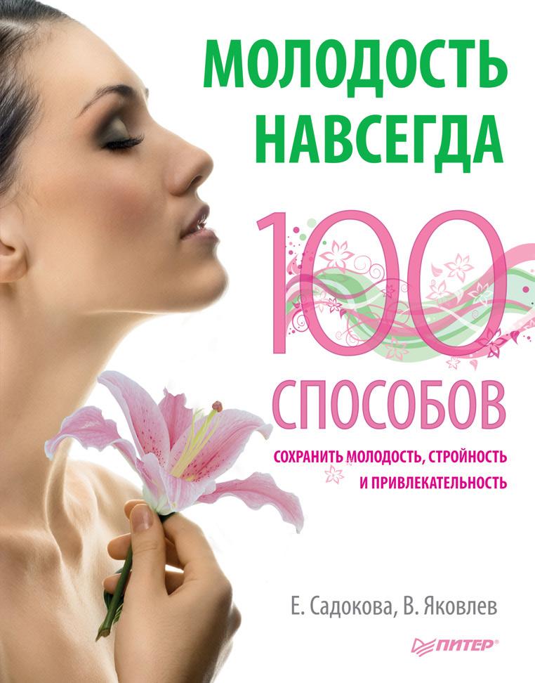 Екатерина Садокова Молодость навсегда. 100 способов сохранить молодость, стройность и привлекательность ионова лидия леонидовна здоровые рецепты доктора ионовой как есть чтобы похудеть и сохранить стройность навсегда