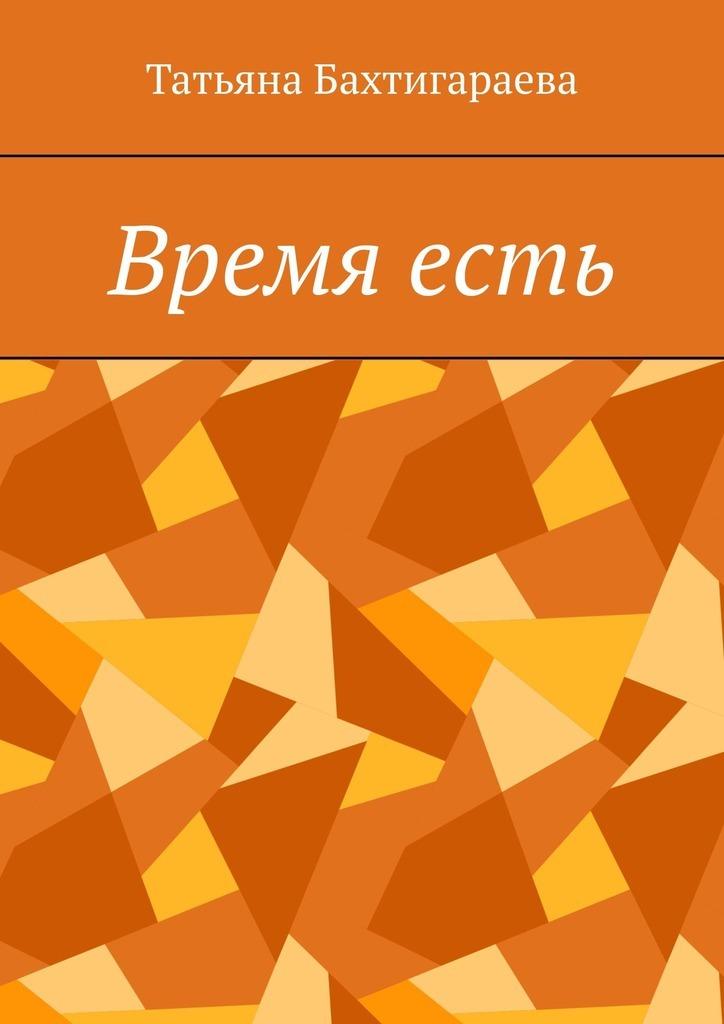 Татьяна Бахтигараева Время есть 0 стратегия чистого листа как перестать планировать и начать делать бизнес