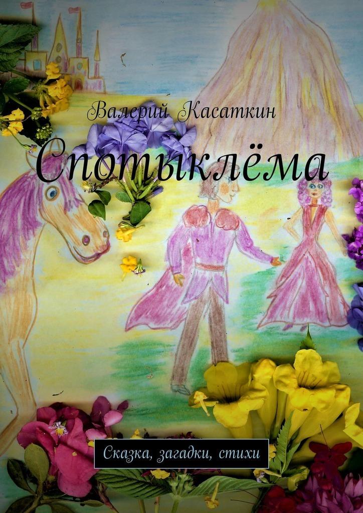 Фото - Валерий Касаткин Спотыклёма. Сказка, загадки, стихи принцессы волшебная сказка и чудесные загадки