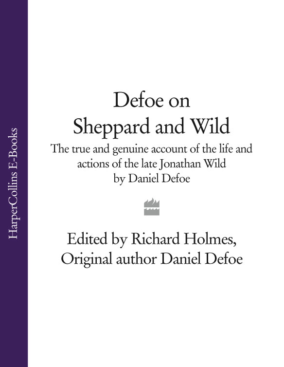 Richard Holmes Defoe on Sheppard and Wild: The True and Genuine Account of the Life and Actions of the Late Jonathan Wild by Daniel Defoe
