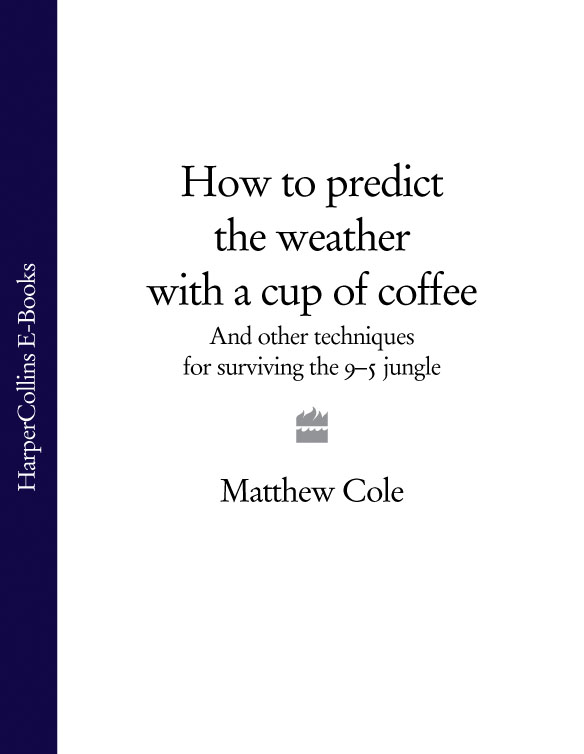 Matthew Cole How to predict the weather with a cup of coffee: And other techniques for surviving the 9–5 jungle
