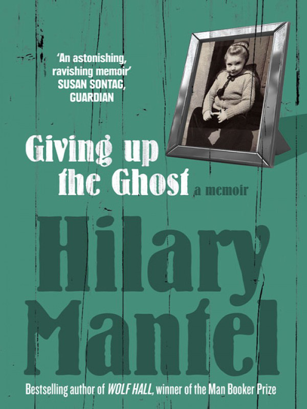 Hilary Mantel Giving up the Ghost: A memoir hilary mantel learning to talk short stories