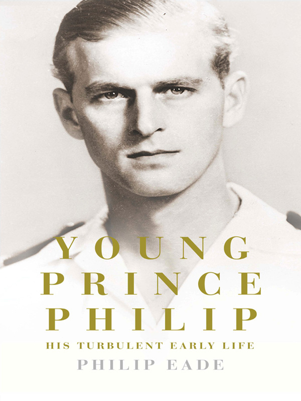 Philip Eade Young Prince Philip: His Turbulent Early Life philip hensher scenes from early life