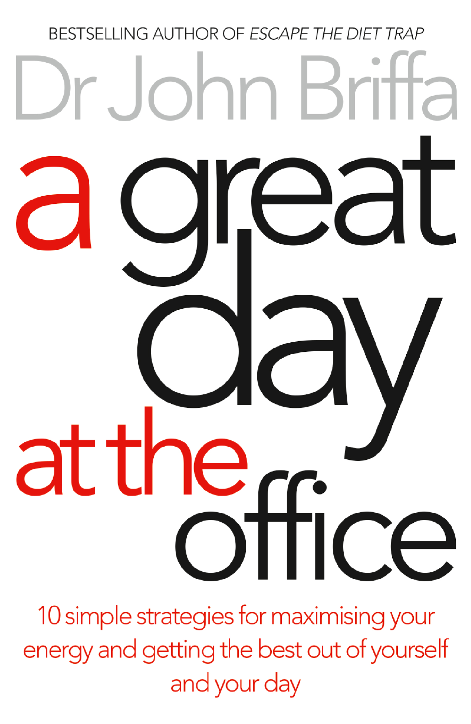 A Great Day at the Office: 10 Simple Strategies for Maximizing Your Energy and Getting the Best Out of Yourself and Your Day