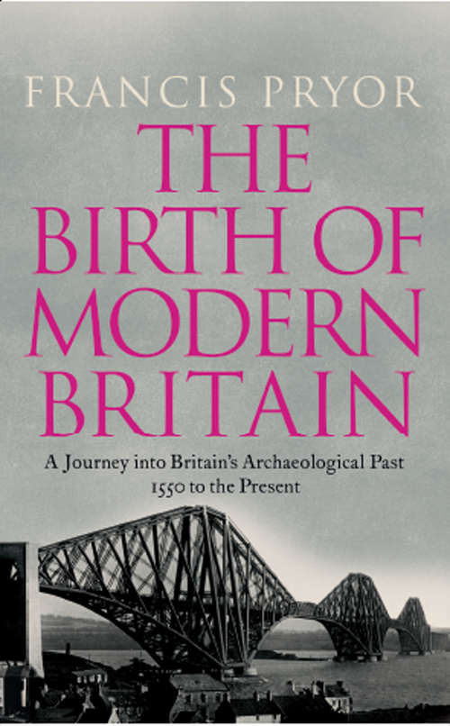 Francis Pryor The Birth of Modern Britain: A Journey into Britain's Archaeological Past: 1550 to the Present