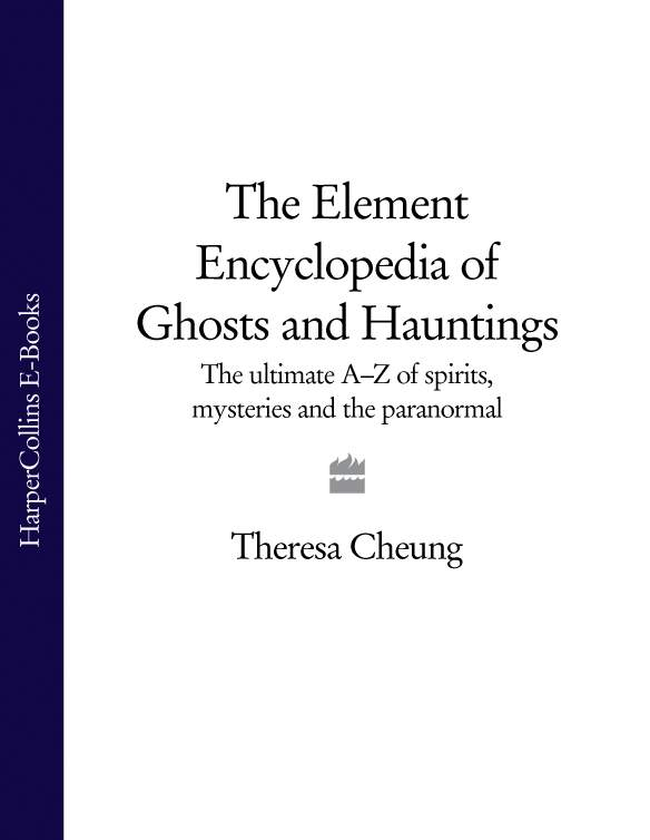 Theresa Cheung The Element Encyclopedia of Ghosts and Hauntings: The Complete A–Z for the Entire Magical World