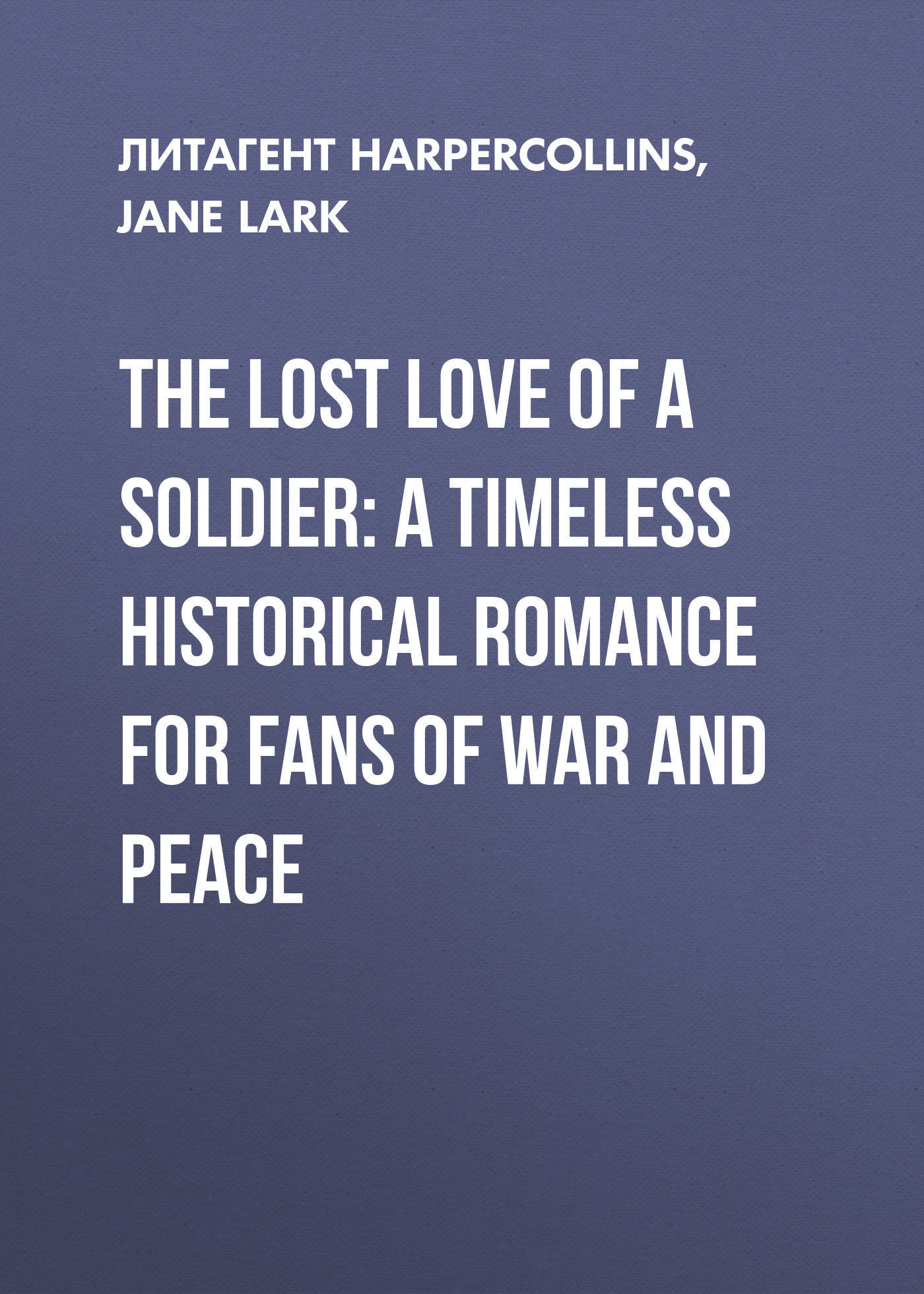 Jane Lark The Lost Love of a Soldier: A timeless Historical romance for fans of War and Peace in peace and war
