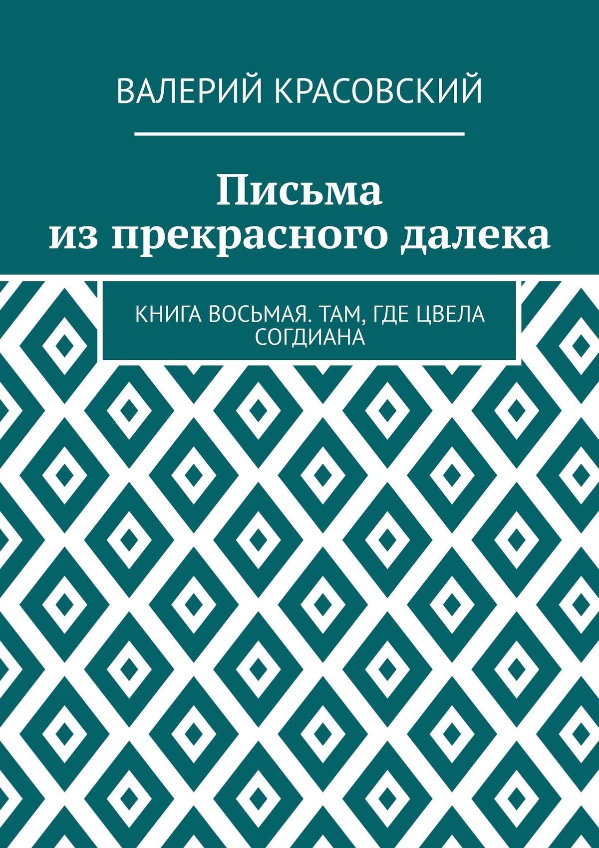 Валерий Федорович Красовский Письма из прекрасного далека. Книга восьмая. Там, где цвела Согдиана