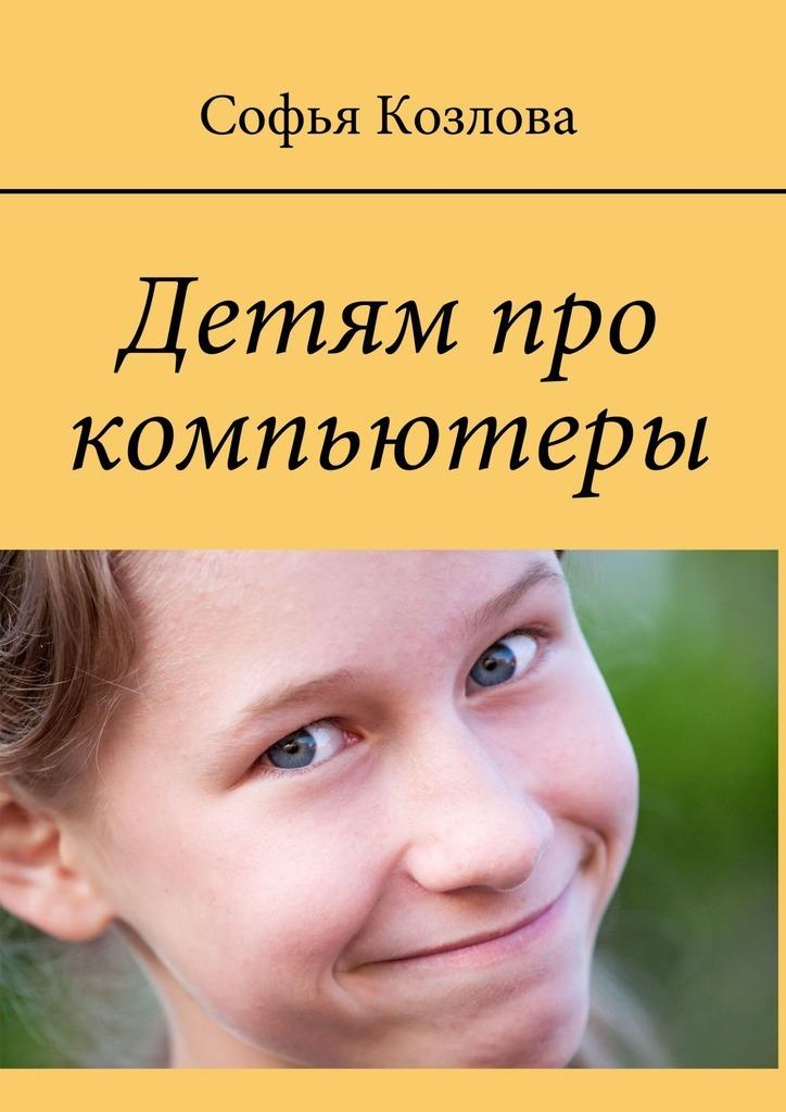 Софья Козлова Детям про компьютеры компьютер