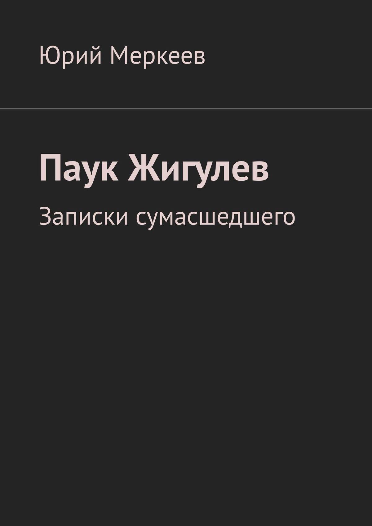 Фото - Юрий Меркеев Паук Жигулев. Записки сумасшедшего юрий меркеев монастырь икошка