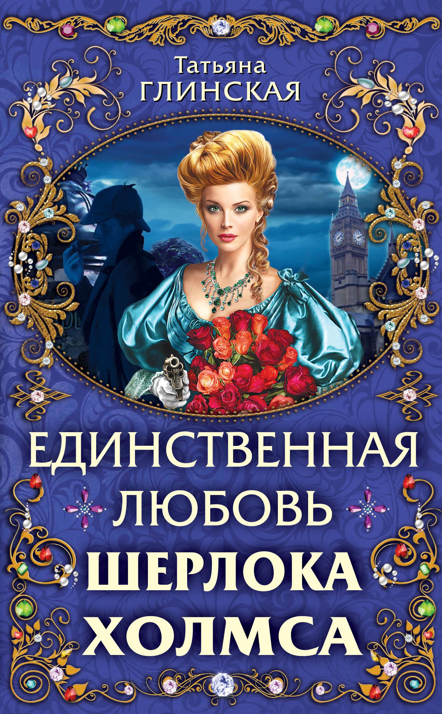 Татьяна Глинская Единственная любовь Шерлока Холмса татьяна глинская единственная любовь шерлока холмса