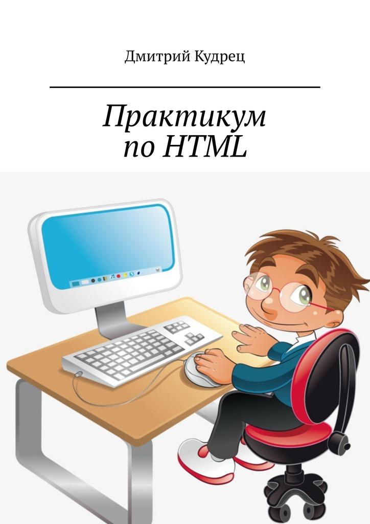 Дмитрий Кудрец Практикум по HTML дмитрий кудрец основы языка html часть вторая