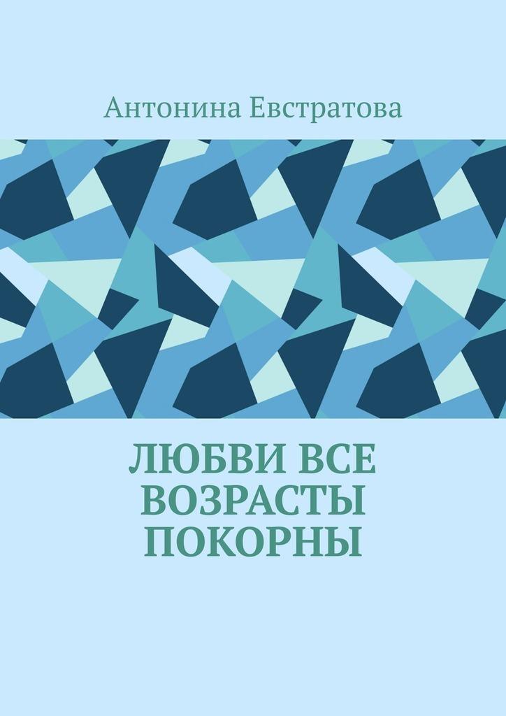 Антонина Евстратова Любви все возрасты покорны