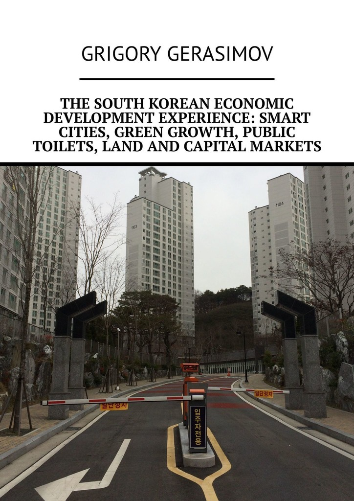 Grigory Gerasimov The South Korean economic development experience: smart cities, green growth, public toilets, land and capital markets cultural festivals and events engines of growth and development