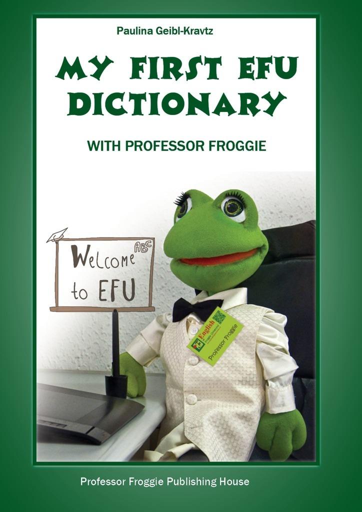 Paulina Geibl-Kravtz My First EFU Dictionary. WITH PROFESSOR FROGGIE paulina geibl kravts modern english for modern children with professor froggie