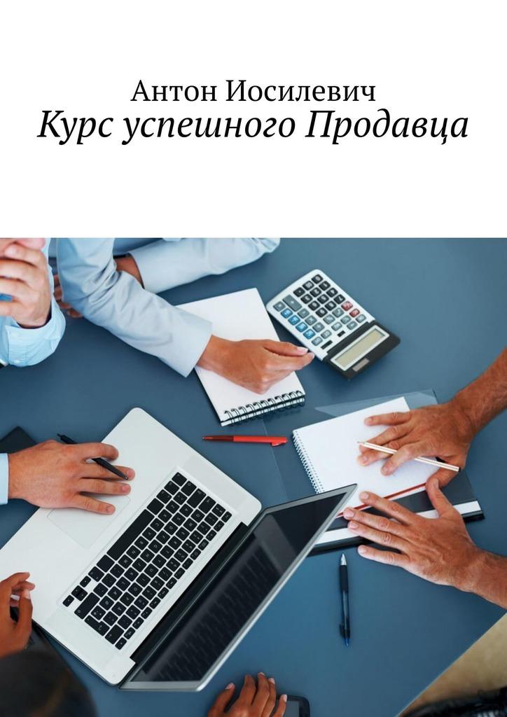Антон Иосилевич Курс успешного продавца антон иосилевич курс успешного продавца