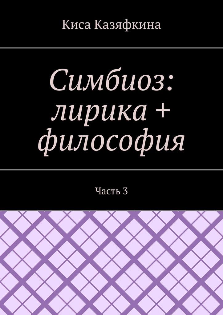 Киса Казяфкина Симбиоз: лирика + философия. Часть 3 арман кишкембаев лирика без границ часть 2
