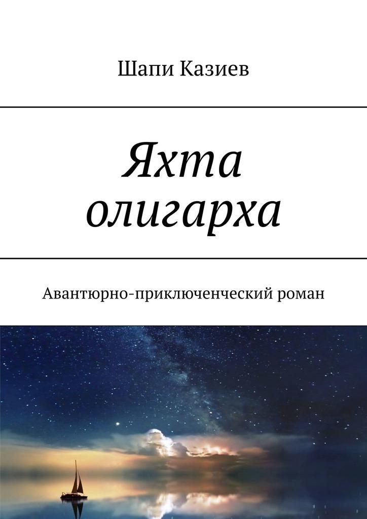 Шапи Магомедович Казиев Яхта олигарха. Авантюрно-приключенческий роман голон а серия авантюрно приключенческий роман комплект из 10 книг