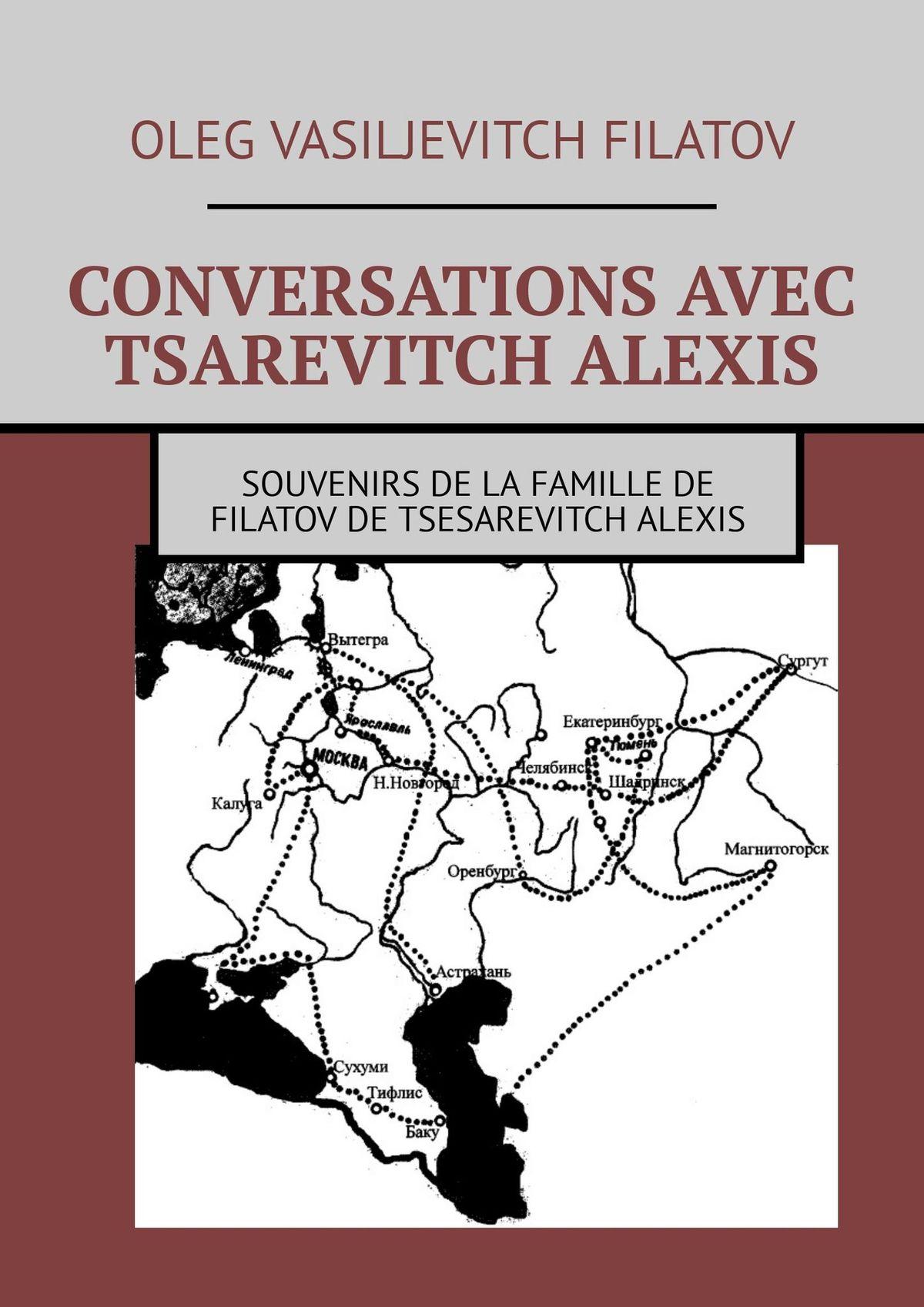 Oleg Vasiljevitch Filatov CONVERSATIONS AVEC TSAREVITCH ALEXIS. Souvenirs de la famille de Filatov de Tsesarevitch Alexis