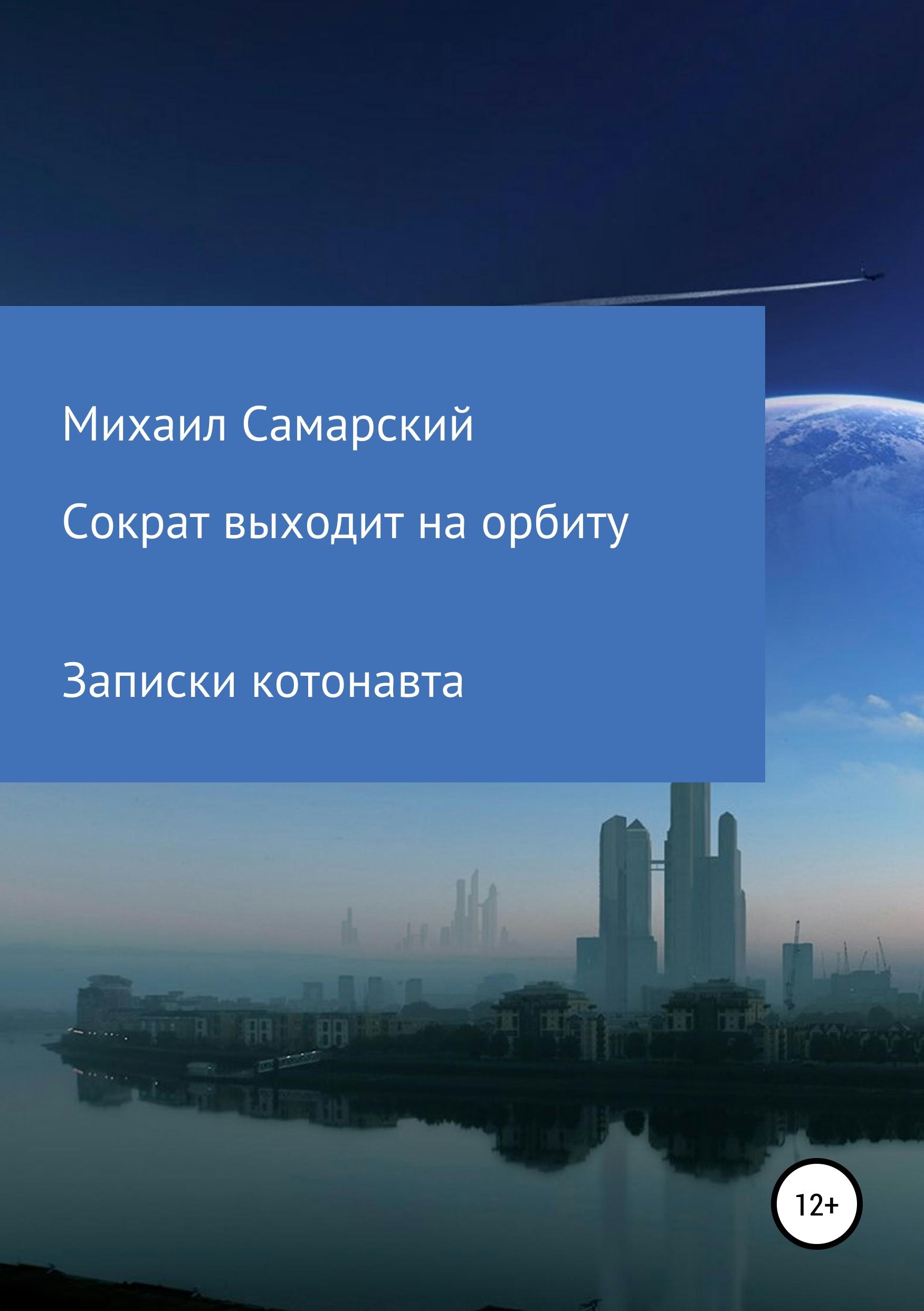 Михаил Самарский Сократ выходит на орбиту (записки котонавта) цена 2017