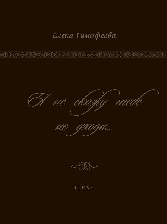 Елена Тимофеева Я не скажу тебе не уходи… елена гордина я куплю тебе новую жизнь