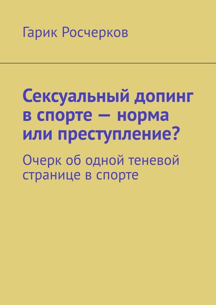 Гарик Росчерков Сексуальный допинг в спорте – норма или преступление? Очерк ободной теневой странице вспорте